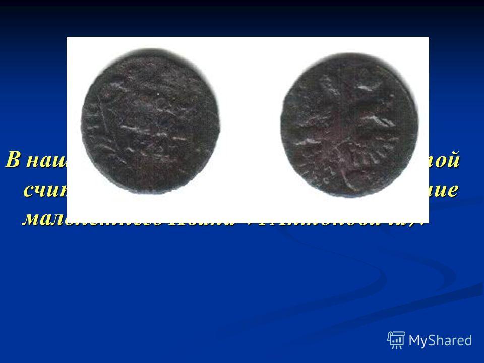В нашей коллекции более ранней монетой считается полушка 1741 года ( правление малолетнего Ивана VI Антоновича ).