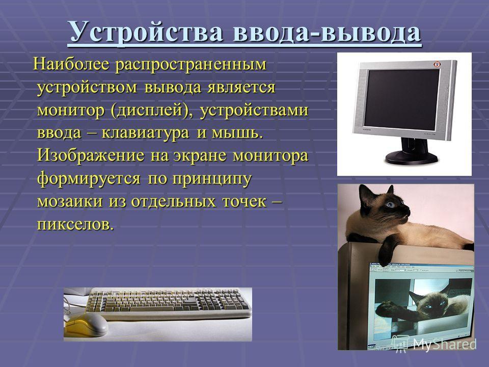 Устройства ввода-вывода Наиболее распространенным устройством вывода является монитор (дисплей), устройствами ввода – клавиатура и мышь. Изображение на экране монитора формируется по принципу мозаики из отдельных точек – пикселов. Наиболее распростра