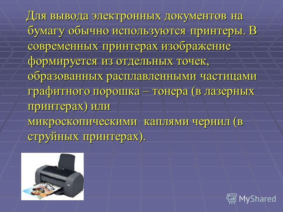 Для вывода электронных документов на бумагу обычно используются принтеры. В современных принтерах изображение формируется из отдельных точек, образованных расплавленными частицами графитного порошка – тонера (в лазерных принтерах) или микроскопически