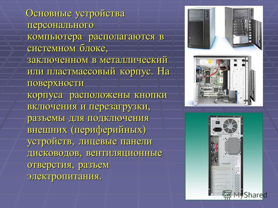 Основные устройства персонального компьютера располагаются в системном блоке, заключенном в металлический или пластмассовый корпус. На поверхности корпуса расположены кнопки включения и перезагрузки, разъемы для подключения внешних (периферийных) уст