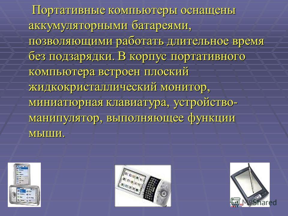 Портативные компьютеры оснащены аккумуляторными батареями, позволяющими работать длительное время без подзарядки. В корпус портативного компьютера встроен плоский жидкокристаллический монитор, миниатюрная клавиатура, устройство- манипулятор, выполняю