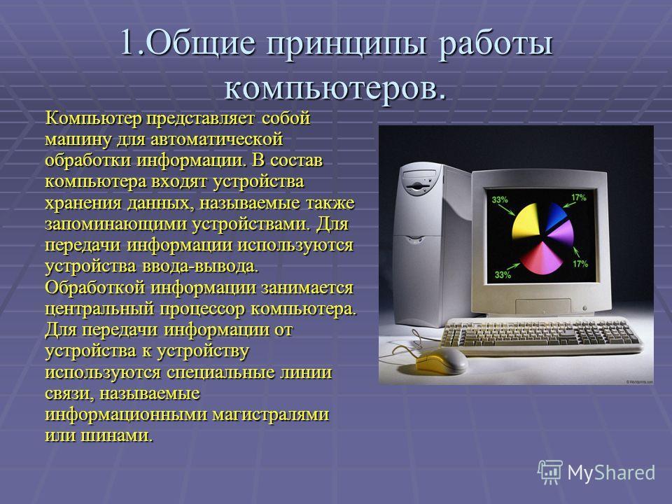 1.Общие принципы работы компьютеров. Компьютер представляет собой машину для автоматической обработки информации. В состав компьютера входят устройства хранения данных, называемые также запоминающими устройствами. Для передачи информации используются
