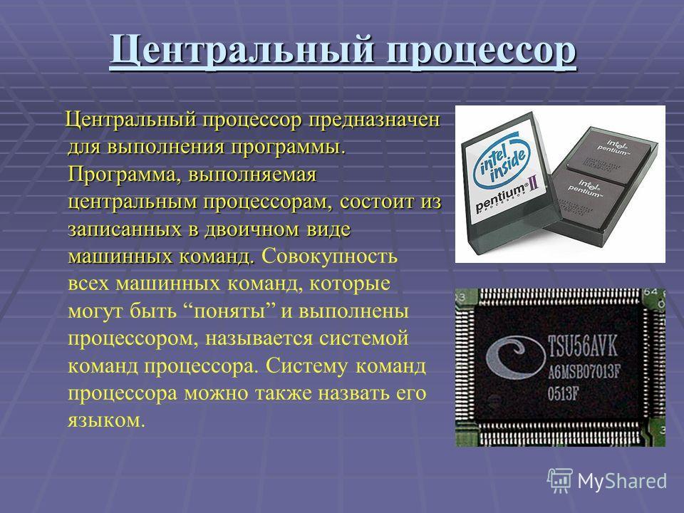 Центральный процессор Центральный процессор предназначен для выполнения программы. Программа, выполняемая центральным процессорам, состоит из записанных в двоичном виде машинных команд. Центральный процессор предназначен для выполнения программы. Про