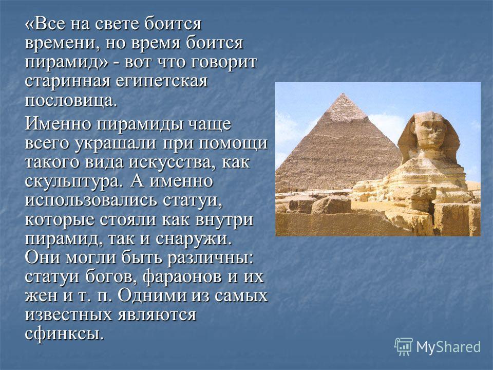 «Все на свете боится времени, но время боится пирамид» - вот что говорит старинная египетская пословица. Именно пирамиды чаще всего украшали при помощи такого вида искусства, как скульптура. А именно использовались статуи, которые стояли как внутри п