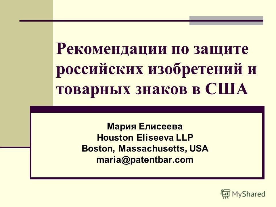 Рекомендации по защите российских изобретений и товарных знаков в США Мария Елисеева Houston Eliseeva LLP Boston, Massachusetts, USA maria@patentbar.com