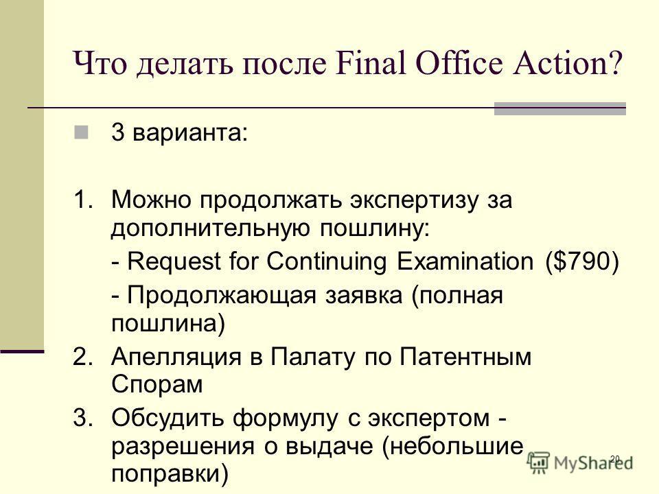 20 Что делать после Final Office Action? 3 варианта: 1.Можно продолжать экспертизу за дополнительную пошлину: - Request for Continuing Examination ($790) - Продолжающая заявка (полная пошлина) 2.Апелляция в Палату по Патентным Спорам 3.Обсудить форму