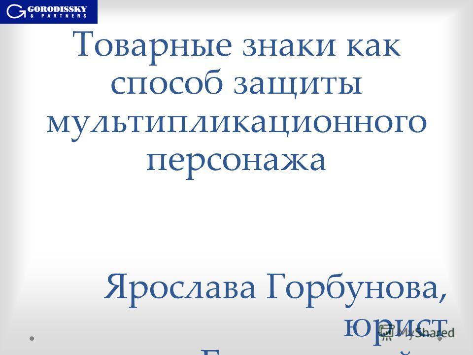 Товарные знаки как способ защиты мультипликационного персонажа Ярослава Горбунова, юрист «Городисский и Партнеры», Санкт- Петербург