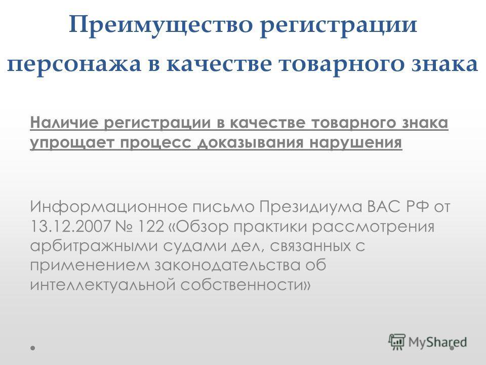 Преимущество регистрации персонажа в качестве товарного знака Наличие регистрации в качестве товарного знака упрощает процесс доказывания нарушения Информационное письмо Президиума ВАС РФ от 13.12.2007 122 «Обзор практики рассмотрения арбитражными су