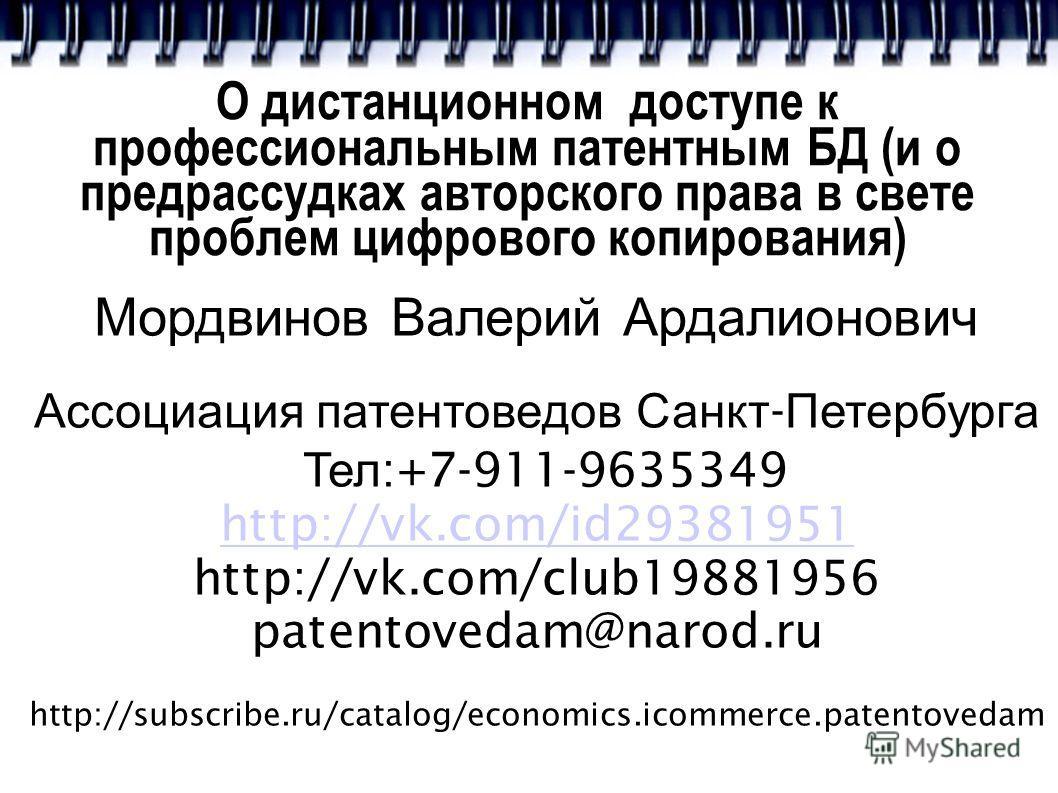 О дистанционном доступе к профессиональным патентным БД (и о предрассудках авторского права в свете проблем цифрового копирования) Мордвинов Валерий Ардалионович Ассоциация патентоведов Санкт - Петербурга Тел :+7-911-9635349 http://vk.com/id29381951
