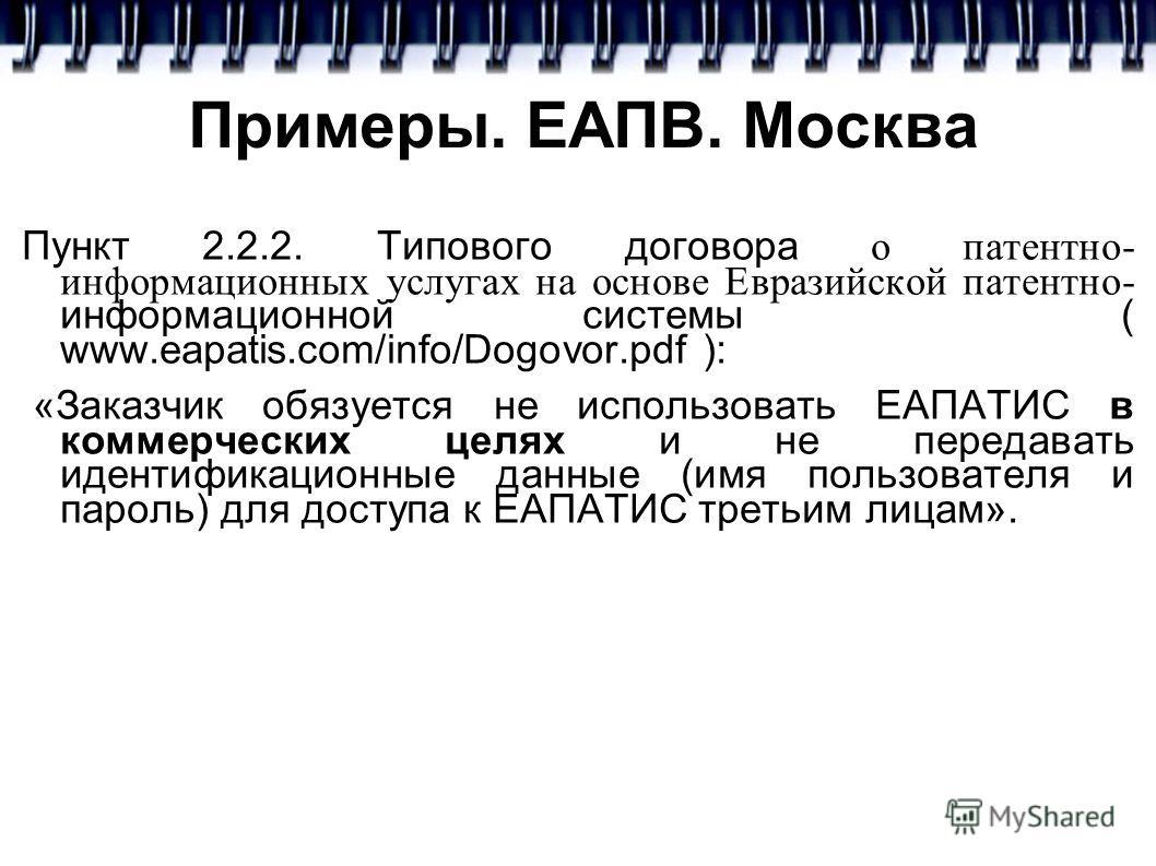 Примеры. ЕАПВ. Москва Пункт 2.2.2. Типового договора о патентно- информационных услугах на основе Евразийской патентно- информационной системы ( www.eapatis.com/info/Dogovor.pdf ): «Заказчик обязуется не использовать ЕАПАТИС в коммерческих целях и не