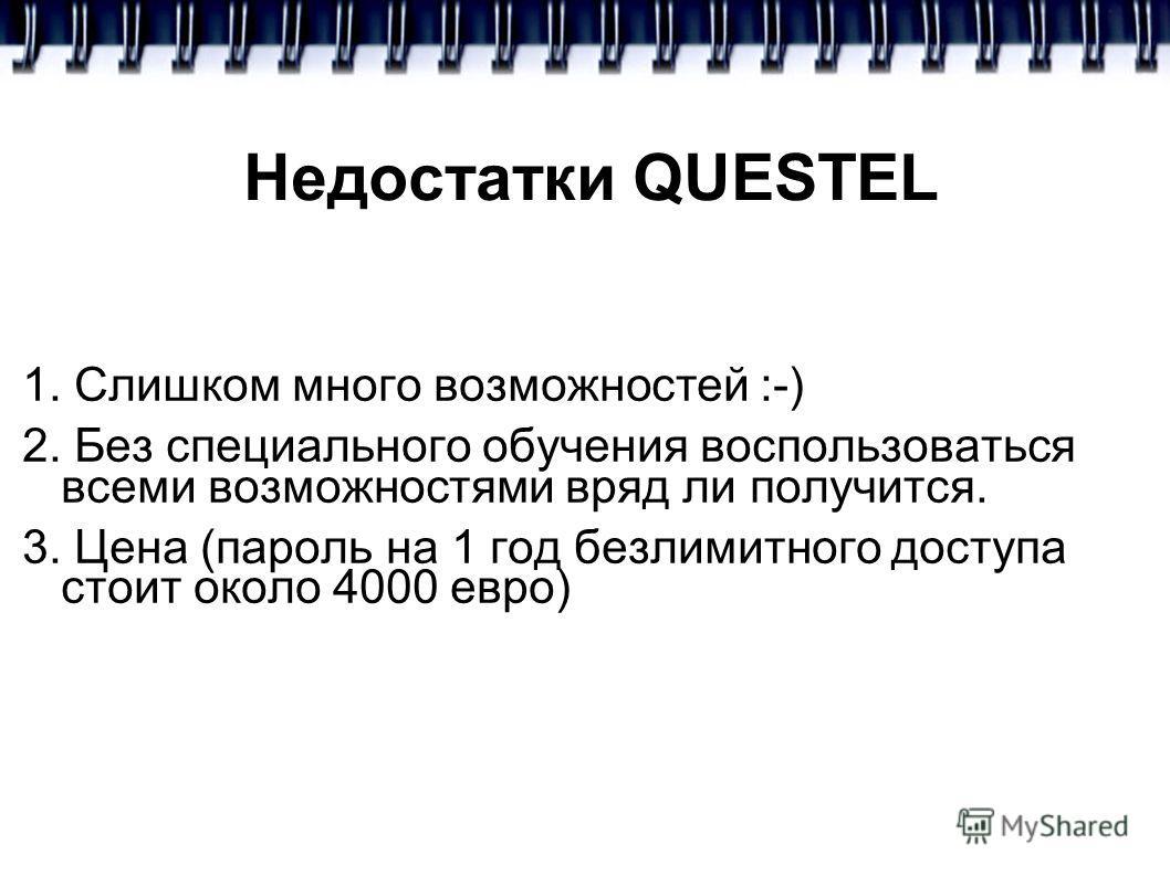 Недостатки QUESTEL 1. Слишком много возможностей :-) 2. Без специального обучения воспользоваться всеми возможностями вряд ли получится. 3. Цена (пароль на 1 год безлимитного доступа стоит около 4000 евро)