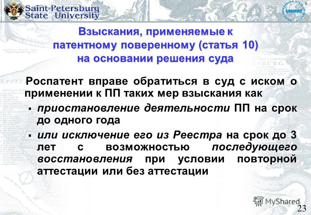 23 Взыскания, применяемые к патентному поверенному (статья 10) на основании решения суда Роспатент вправе обратиться в суд с иском о применении к ПП таких мер взыскания как приостановление деятельности ПП на срок до одного года или исключение его из