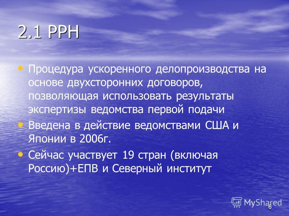 6 2.1 PPH Процедура ускоренного делопроизводства на основе двухсторонних договоров, позволяющая использовать результаты экспертизы ведомства первой подачи Введена в действие ведомствами США и Японии в 2006г. Сейчас участвует 19 стран (включая Россию)