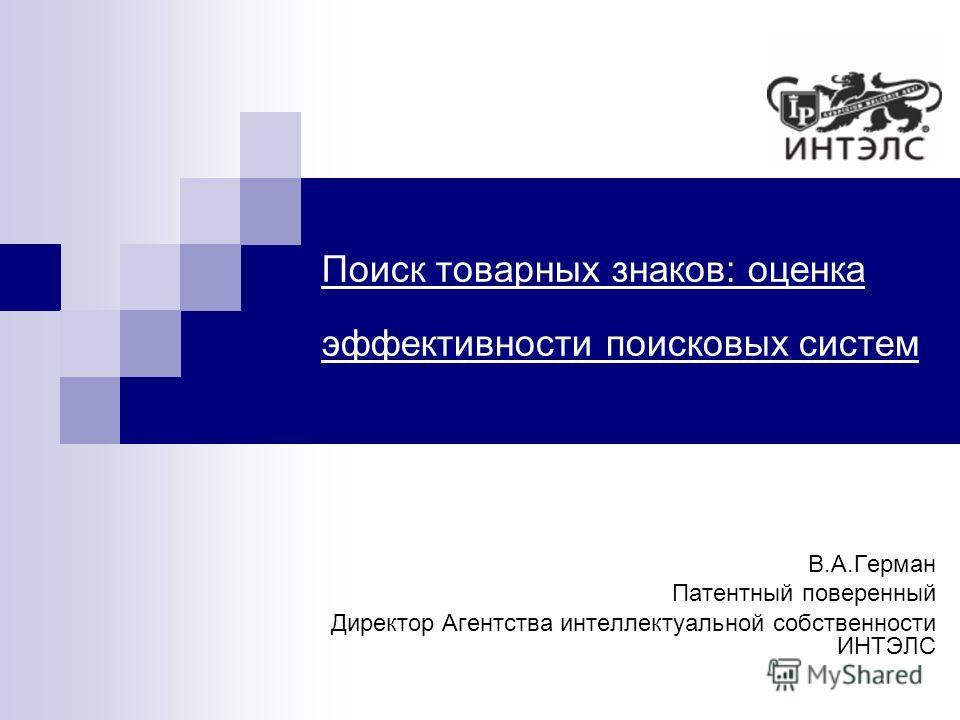Поиск товарных знаков: оценка эффективности поисковых систем В.А.Герман Патентный поверенный Директор Агентства интеллектуальной собственности ИНТЭЛС