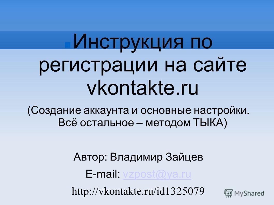 Инструкция по регистрации на сайте vkontakte.ru (Создание аккаунта и основные настройки. Всё остальное – методом ТЫКА) Автор: Владимир Зайцев E-mail: vzpost@ya.ruvzpost@ya.ru http://vkontakte.ru/id1325079