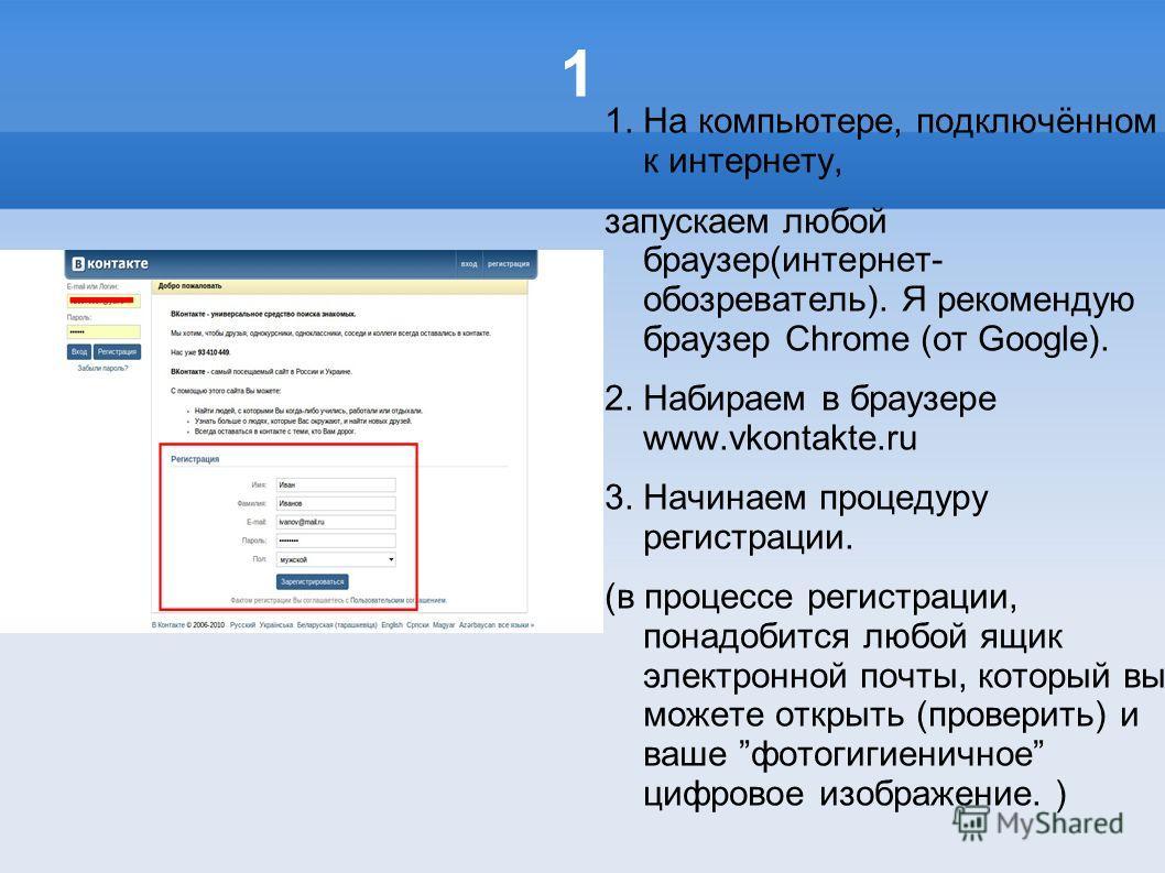1 1. На компьютере, подключённом к интернету, запускаем любой браузер(интернет- обозреватель). Я рекомендую браузер Chrome (от Google). 2. Набираем в браузере www.vkontakte.ru 3. Начинаем процедуру регистрации. (в процессе регистрации, понадобится лю