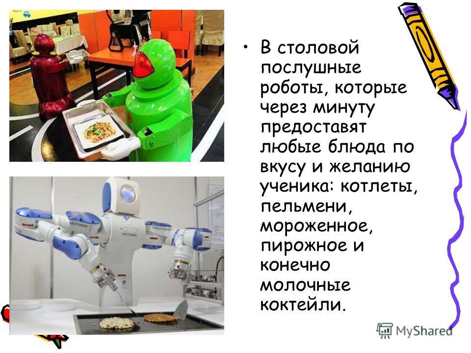 В столовой послушные роботы, которые через минуту предоставят любые блюда по вкусу и желанию ученика: котлеты, пельмени, мороженное, пирожное и конечно молочные коктейли.