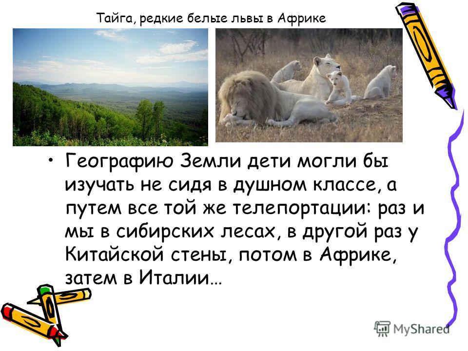 Тайга, редкие белые львы в Африке Географию Земли дети могли бы изучать не сидя в душном классе, а путем все той же телепортации: раз и мы в сибирских лесах, в другой раз у Китайской стены, потом в Африке, затем в Италии…