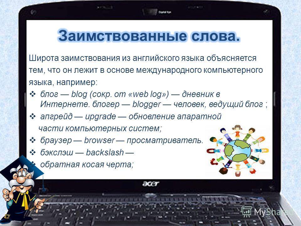 Широта заимствования из английского языка объясняется тем, что он лежит в основе международного компьютерного языка, например: блог blog (сокр. от «web log») дневник в Интернете. блогер blogger человек, ведущий блог ; апгрейд upgrade обновление апара