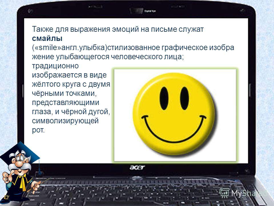 Также для выражения эмоций на письме служат смайлы («smile»англ.улыбка)стилизованное графическое изобра жение улыбающегося человеческого лица; традиционно изображается в виде жёлтого круга с двумя чёрными точками, представляющими глаза, и чёрной дуго