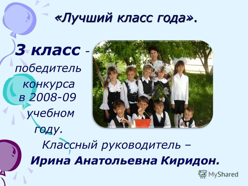 «Лучший класс года». «Лучший класс года». 3 класс - победитель конкурса в 2008-09 учебном году. Классный руководитель – Ирина Анатольевна Киридон.