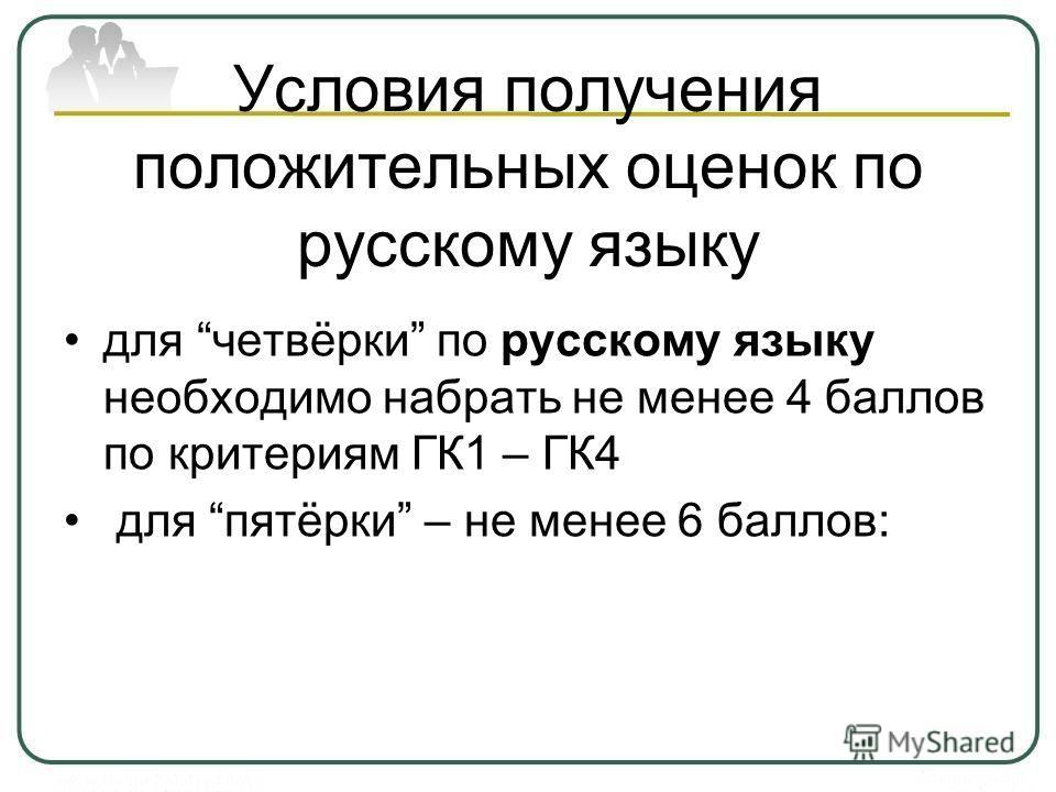 Условия получения положительных оценок по русскому языку для четвёрки по русскому языку необходимо набрать не менее 4 баллов по критериям ГК1 – ГК4 для пятёрки – не менее 6 баллов: