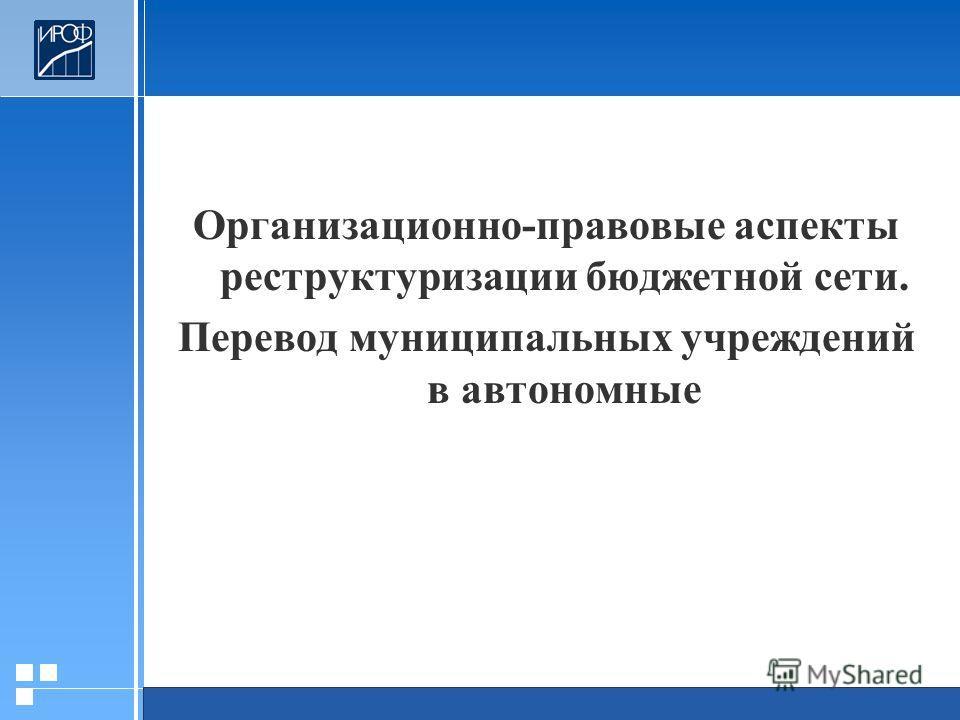 Организационно-правовые аспекты реструктуризации бюджетной сети. Перевод муниципальных учреждений в автономные
