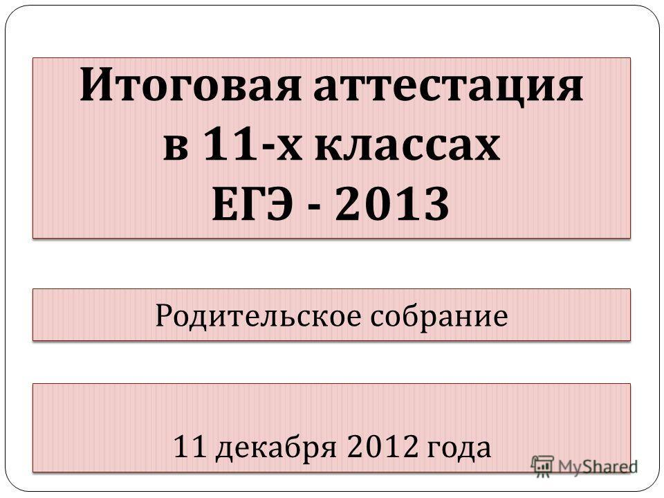 Итоговая аттестация в 11- х классах ЕГЭ - 2013 Итоговая аттестация в 11- х классах ЕГЭ - 2013 Родительское собрание 11 декабря 2012 года
