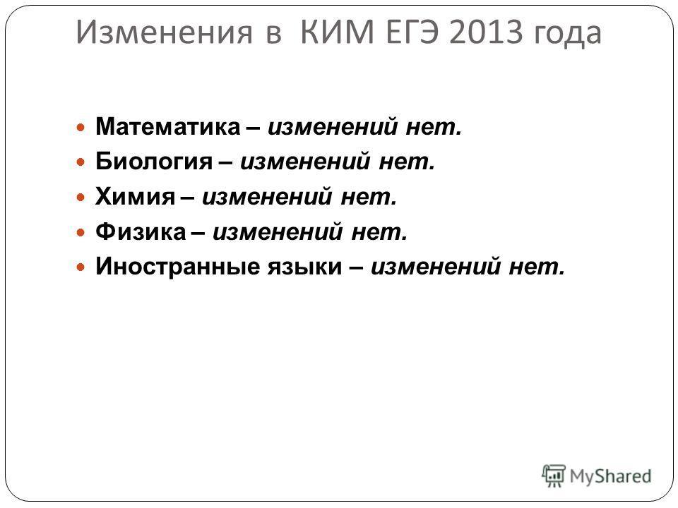 Изменения в КИМ ЕГЭ 2013 года Математика – изменений нет. Биология – изменений нет. Химия – изменений нет. Физика – изменений нет. Иностранные языки – изменений нет.