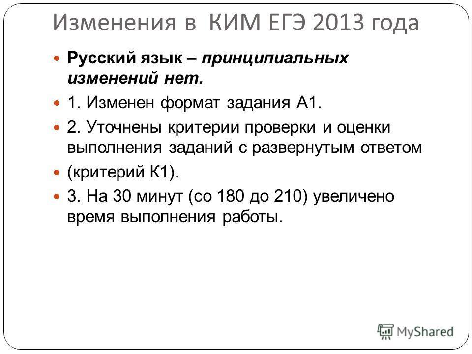 Изменения в КИМ ЕГЭ 2013 года Русский язык – принципиальных изменений нет. 1. Изменен формат задания А1. 2. Уточнены критерии проверки и оценки выполнения заданий с развернутым ответом (критерий К1). 3. На 30 минут (со 180 до 210) увеличено время вып