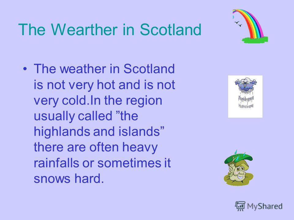 The Wearther in Scotland The weather in Scotland is not very hot and is not very cold.In the region usually called the highlands and islands there are often heavy rainfalls or sometimes it snows hard.