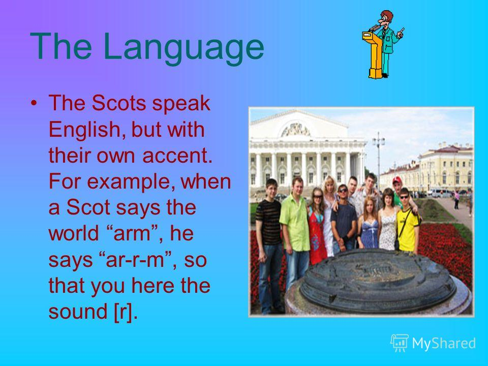 The Language The Scots speak English, but with their own accent. For example, when a Scot says the world arm, he says ar-r-m, so that you here the sound [r].