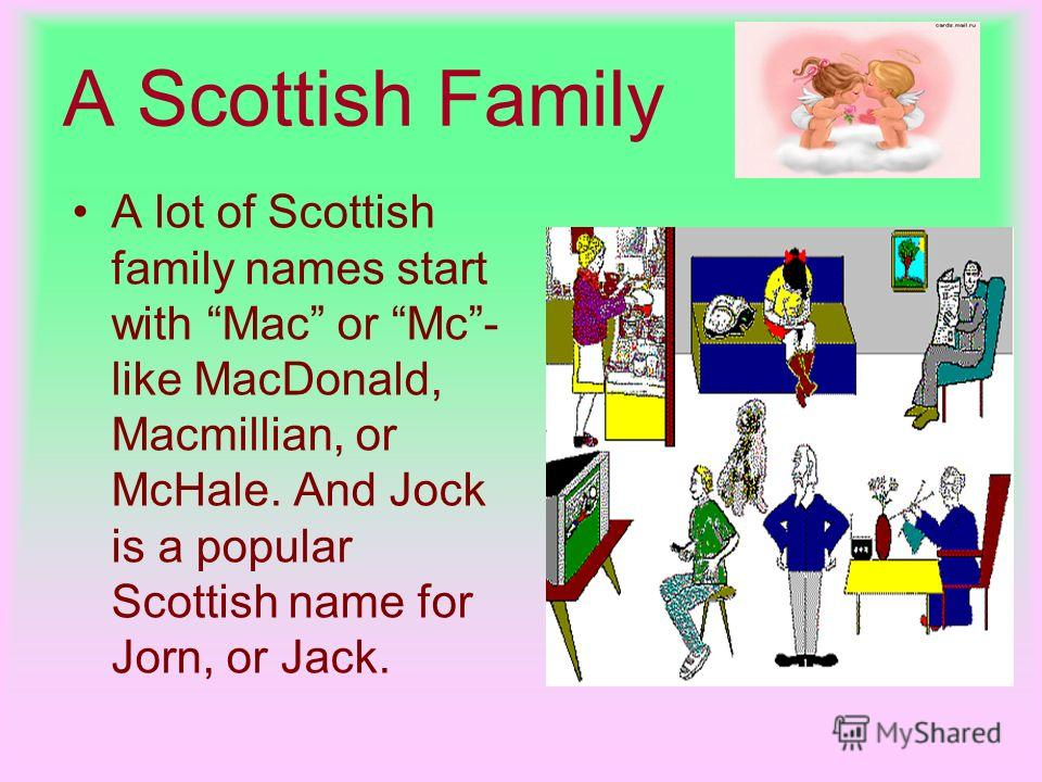 A Scottish Family A lot of Scottish family names start with Mac or Mc- like MacDonald, Macmillian, or McHale. And Jock is a popular Scottish name for Jorn, or Jack.