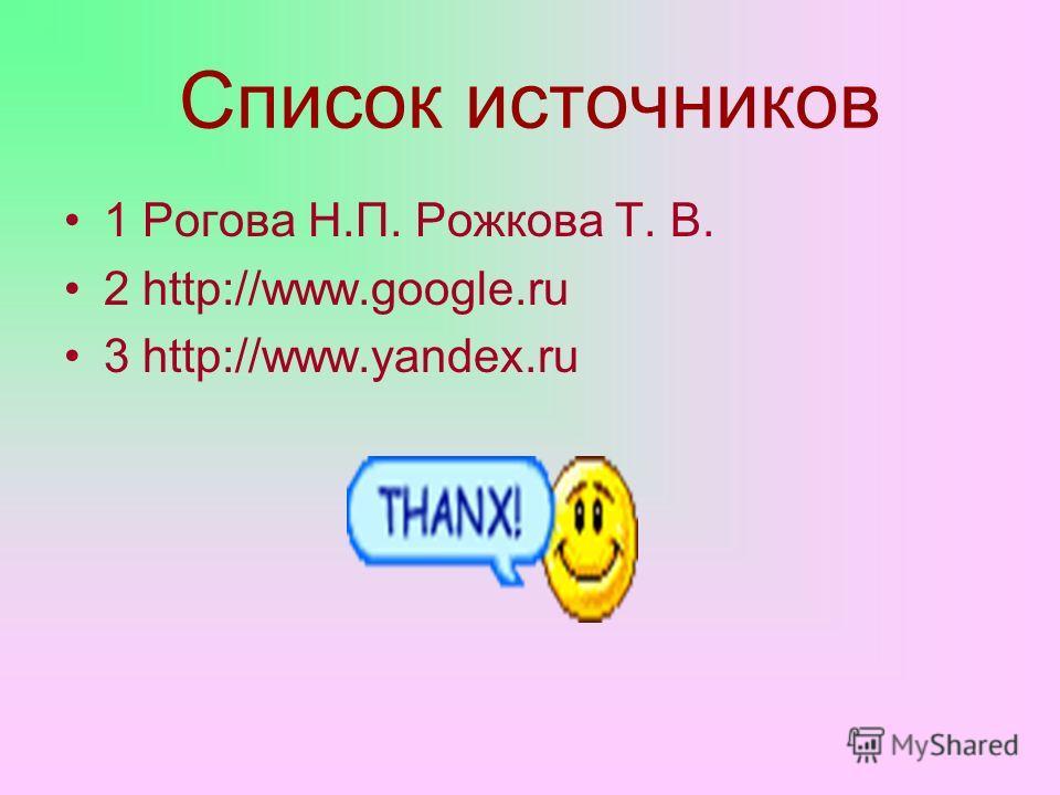 Список источников 1 Рогова Н.П. Рожкова Т. В. 2 http://www.google.ru 3 http://www.yandex.ru