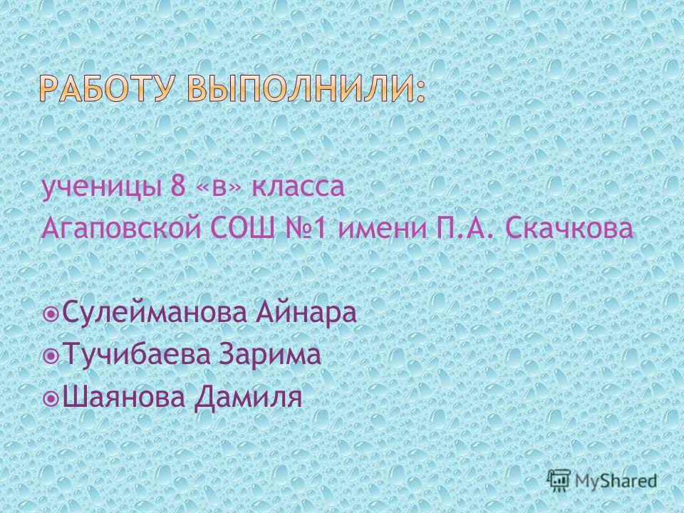 ученицы 8 «в» класса Агаповской СОШ 1 имени П.А. Скачкова Сулейманова Айнара Тучибаева Зарима Шаянова Дамиля