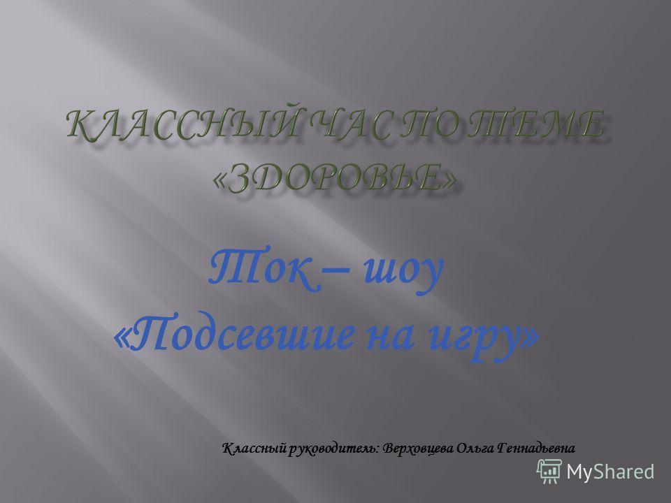 Ток – шоу «Подсевшие на игру» Классный руководитель: Верховцева Ольга Геннадьевна