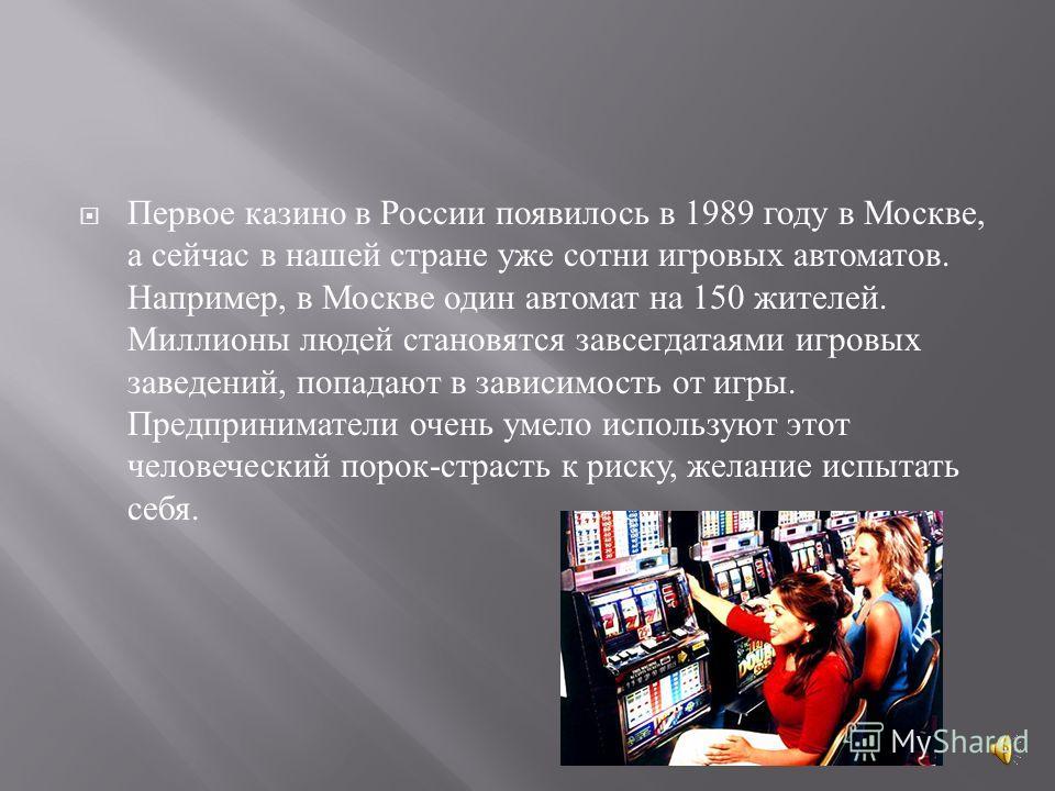 Первое казино в России появилось в 1989 году в Москве, а сейчас в нашей стране уже сотни игровых автоматов. Например, в Москве один автомат на 150 жителей. Миллионы людей становятся завсегдатаями игровых заведений, попадают в зависимость от игры. Пре