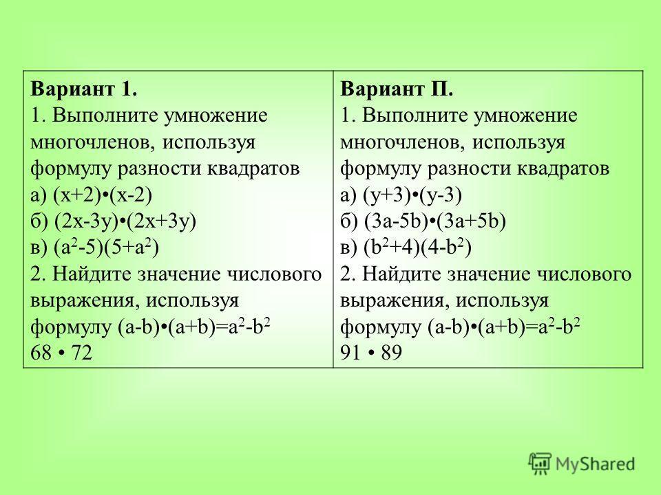 Вариант 1. 1. Выполните умножение многочленов, используя формулу разности квадратов а) (х+2)(х-2) б) (2х-3у)(2х+3у) в) (а 2 -5)(5+а 2 ) 2. Найдите значение числового выражения, используя формулу (а-b)(a+b)=a 2 -b 2 68 72 Вариант П. 1. Выполните умнож