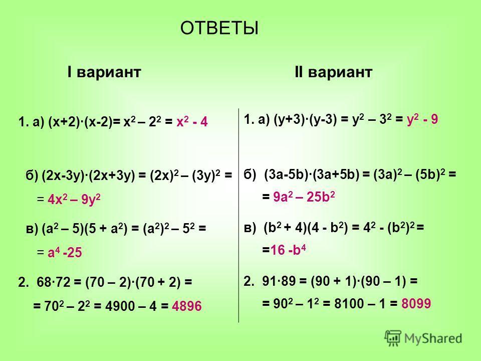 1. а) (х+2)(х-2)= х 2 – 2 2 = х 2 - 4 1. а) (у+3)(у-3) = у 2 – 3 2 = у 2 - 9 б) (2х-3у)(2х+3у) = (2х) 2 – (3у) 2 = = 4х 2 – 9у 2 б) (3а-5b)(3а+5b) = (3а) 2 – (5b) 2 = = 9а 2 – 25b 2 в) (а 2 – 5)(5 + а 2 ) = (а 2 ) 2 – 5 2 = = а 4 -25 в) (b 2 + 4)(4 -