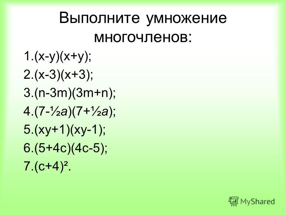 Выполните умножение многочленов: 1.(x-y)(x+y); 2.(x-3)(x+3); 3.(n-3m)(3m+n); 4.(7-½а)(7+½а); 5.(ху+1)(ху-1); 6.(5+4с)(4с-5); 7.(с+4)².