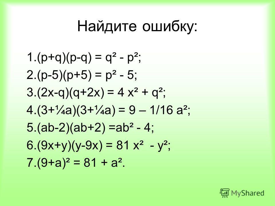 Найдите ошибку: 1.(р+q)(p-q) = q² - p²; 2.(p-5)(p+5) = p² - 5; 3.(2x-q)(q+2x) = 4 х² + q²; 4.(3+¼a)(3+¼a) = 9 – 1/16 а²; 5.(ab-2)(ab+2) =аb² - 4; 6.(9x+y)(y-9x) = 81 х² - у²; 7.(9+a)² = 81 + а².