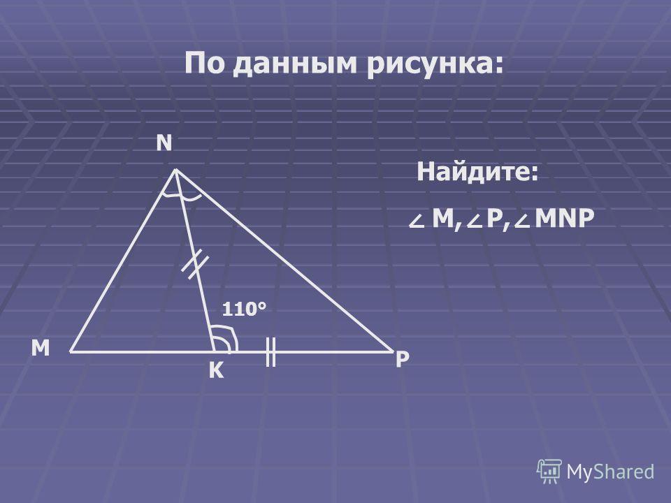 По данным рисунка: Найдите: M, P, MNP 110° K P M N
