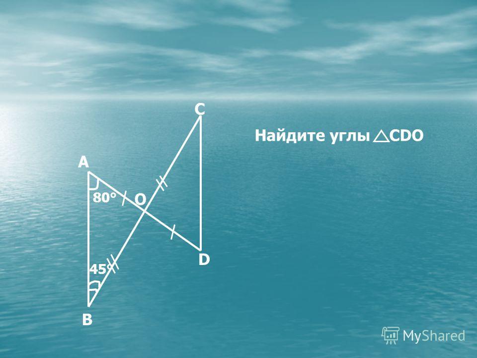 80° 45° O B D C A Найдите углы CDO