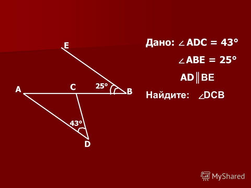 43° 43° 25° А D C B E Дано: ADC = 43° ABE = 25° AD BE Найдите: DCB