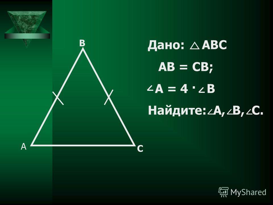 A B C Дано: ABC AB = CB; A = 4 · B Найдите: A, B, C.