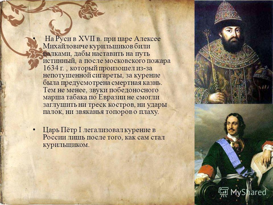 На Руси в XVII в. при царе Алексее Михайловиче курильщиков били палками, дабы наставить на путь истинный, а после московского пожара 1634 г., который произошел из-за непотушенной сигареты, за курение была предусмотрена смертная казнь. Тем не менее, з