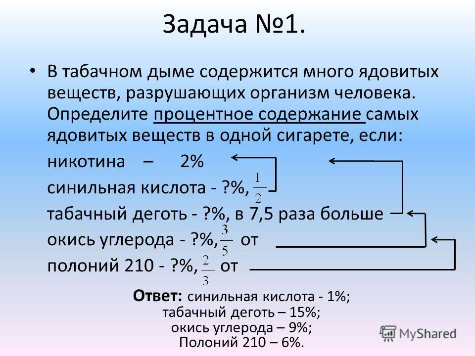 Задача 1. В табачном дыме содержится много ядовитых веществ, разрушающих организм человека. Определите процентное содержание самых ядовитых веществ в одной сигарете, если: никотина – 2% синильная кислота - ?%, табачный деготь - ?%, в 7,5 раза больше