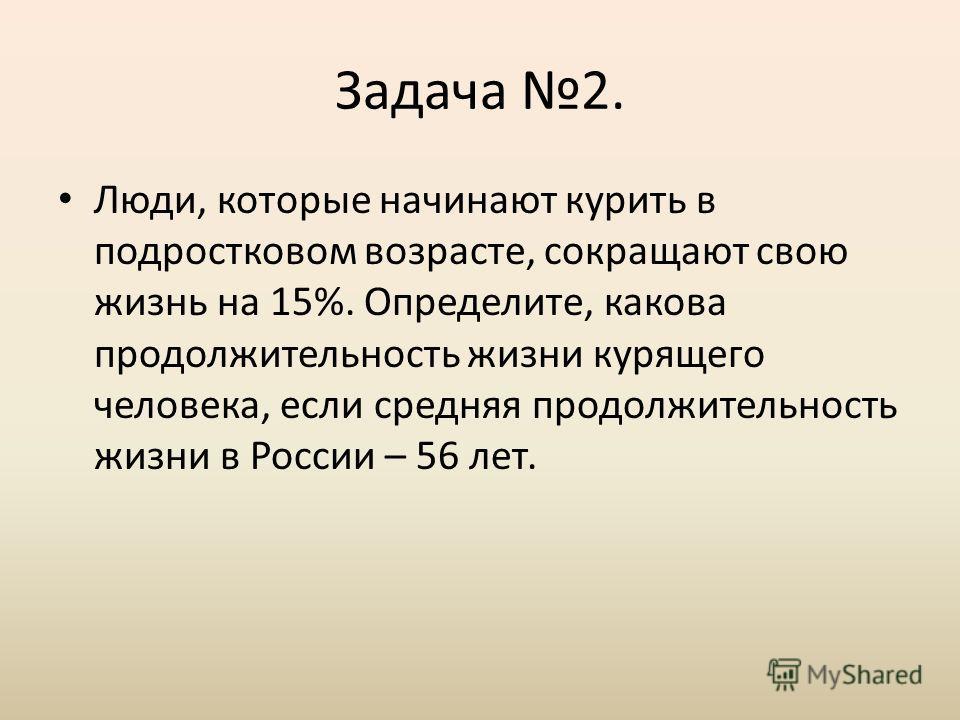 Задача 2. Люди, которые начинают курить в подростковом возрасте, сокращают свою жизнь на 15%. Определите, какова продолжительность жизни курящего человека, если средняя продолжительность жизни в России – 56 лет.