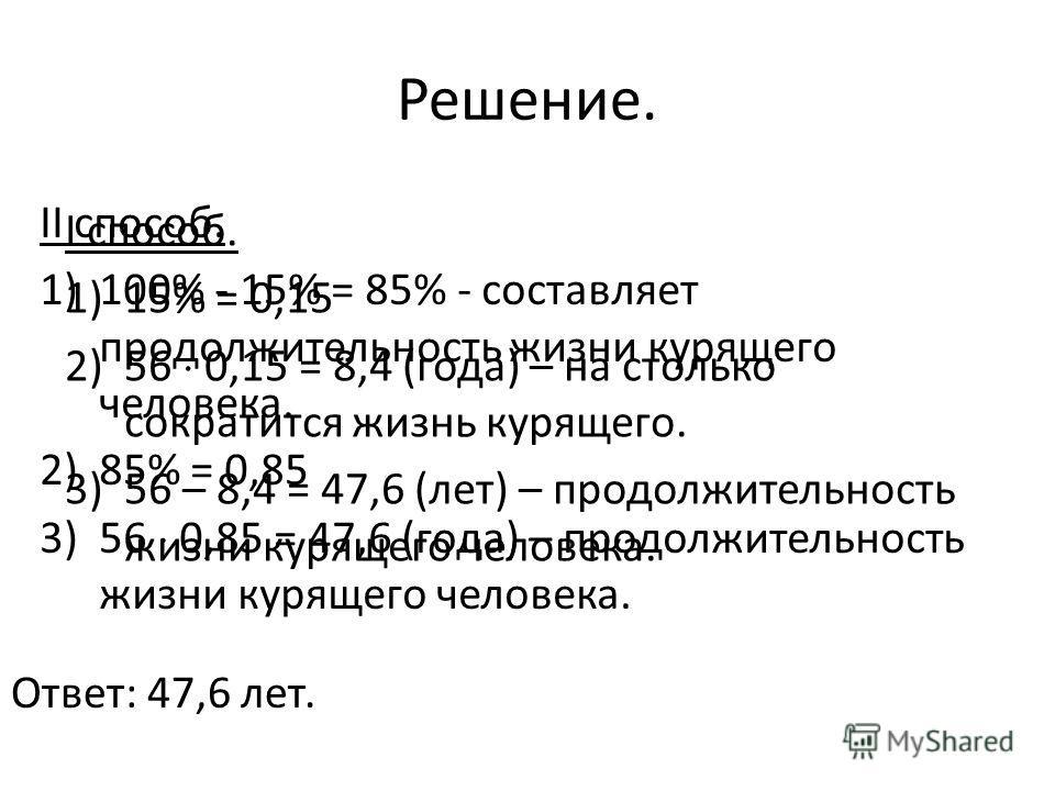 Решение. I способ. 1)15% = 0,15 2)56 0,15 = 8,4 (года) – на столько сократится жизнь курящего. 3)56 – 8,4 = 47,6 (лет) – продолжительность жизни курящего человека. II способ. 1)100% - 15% = 85% - составляет продолжительность жизни курящего человека.