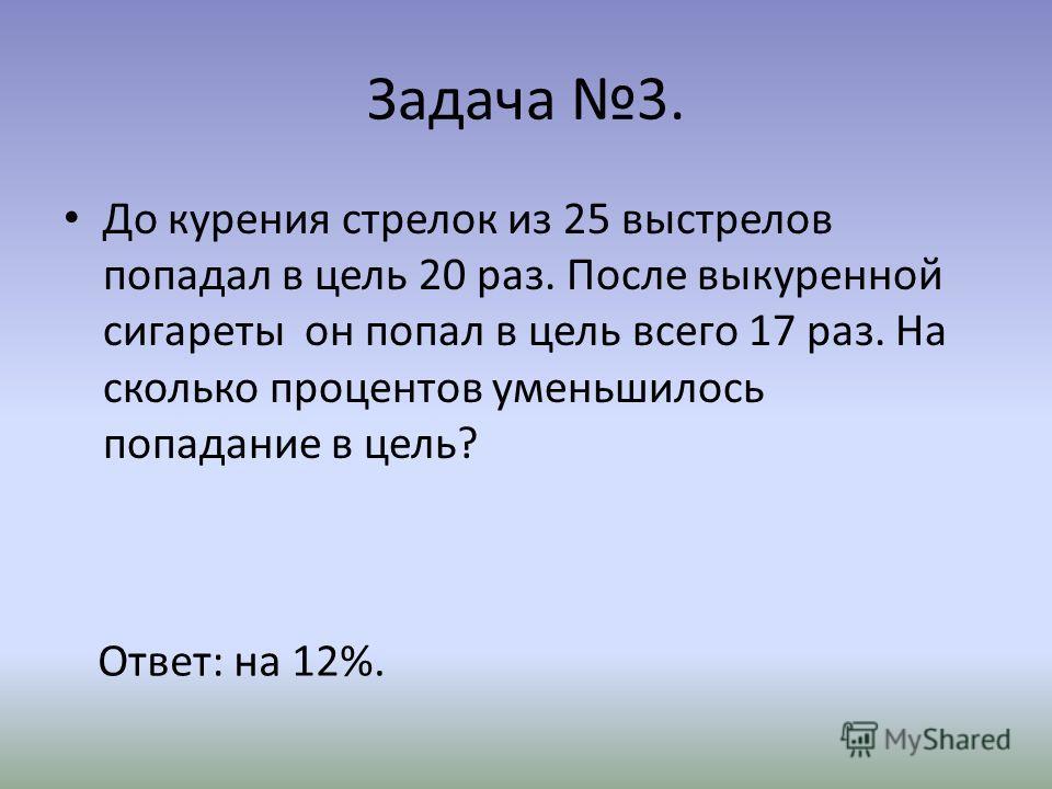 Задача 3. До курения стрелок из 25 выстрелов попадал в цель 20 раз. После выкуренной сигареты он попал в цель всего 17 раз. На сколько процентов уменьшилось попадание в цель? Ответ: на 12%.
